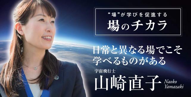 """山崎直子 宇宙飛行士 場のチカラ""""場""""が学びを促進する 日常と異なる場でこそ学べるものがある"""