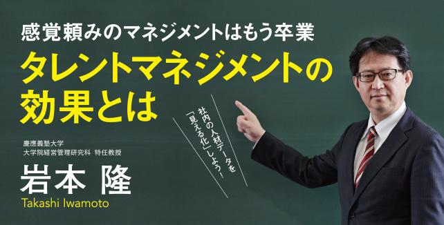 慶應義塾大学 大学院経営管理研究科特任教授 岩本隆 社内の人材データを「見える化しよう!」 感覚頼みのマネジメントはもう卒業タレントマネジメントの効果とは