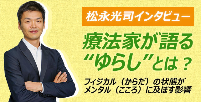 """松永光司インタビュー療法家が語る""""ゆらし""""とは?療法家が語る""""ゆらし""""とは?~フィジカル(からだ)の状態がメンタル(こころ)に及ぼす影響~"""
