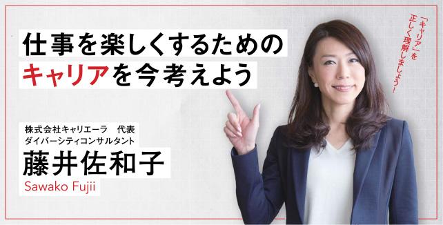 仕事を楽しくするためのキャリアを今考えよう 藤井佐和子 株式会社キャリエーラ 代表/ダイバーシティコンサルタント