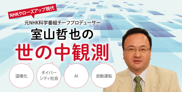 NHKクローズアップ現代 元NHK科学番組チーフプロデューサー室山哲也の世の中観測
